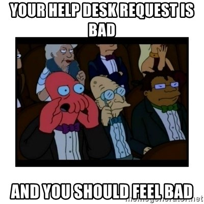 Your X is bad and You should feel bad - Your help desk request is bad  and you should feel bad
