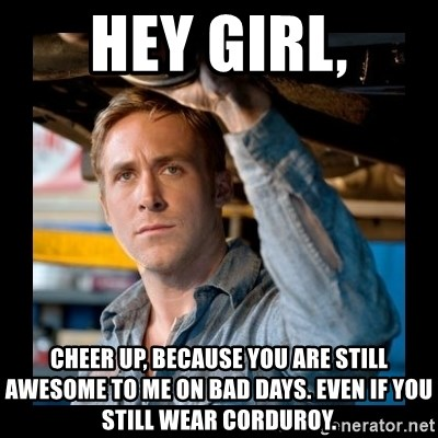 Confused Ryan Gosling - hey girl, cheer up, because you are still awesome to me on bad days. even if you still wear corduroy.