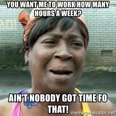 Ain't Nobody got time fo that - You want me to work how many hours a week? ain't nobody got time fo that!