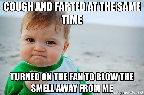 fist pump baby - Cough and farted at the same time Turned on the fan to blow the smell away from me