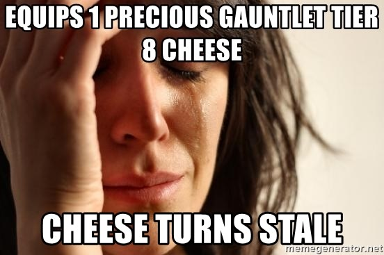 First World Problems - equips 1 precious gauntlet tier 8 cheese cheese turns stale