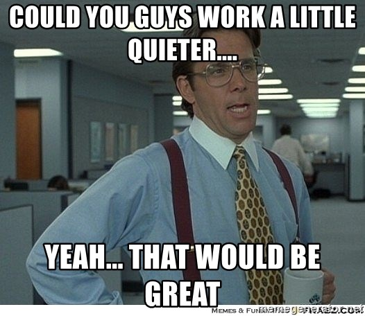 That would be great - Could you guys work a little quieter.... yeah... that would be great