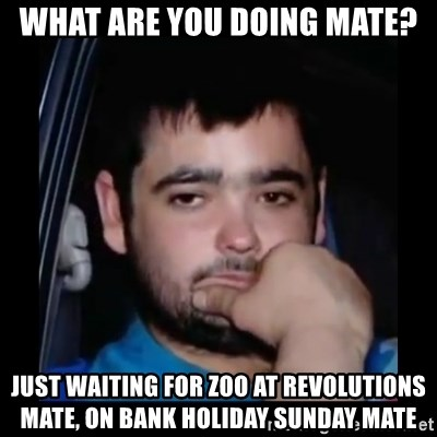 just waiting for a mate - What are you doing mate? Just Waiting for ZOO at revolutions mate, On bank holiday sunday mate
