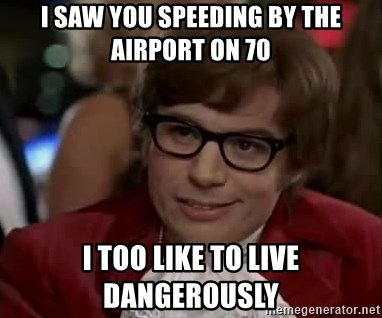 Austin Power - I saw you speeding by the airport on 70 I too like to live dangerously