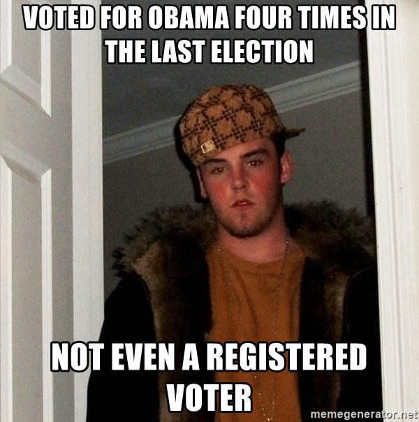Scumbag Steve - voted for obama four times in the last election not even a REGISTERED voter