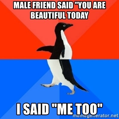 "Socially Awesome Awkward Penguin - Male friend said ""You are beautiful today I said ""me too"""