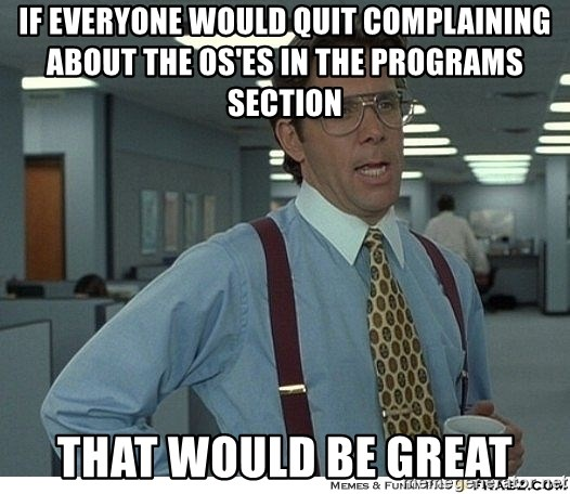 That would be great - If everyone would quit complaining about the OS'es in the programs section That would be great