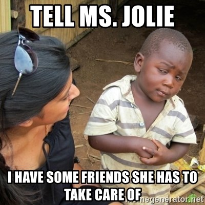 Skeptical 3rd World Kid - TEll ms. JOlie I have some Friends she has to Take care of