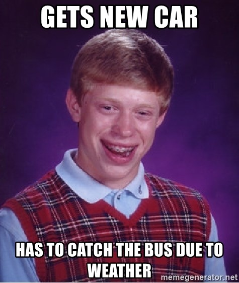 Bad Luck Brian - Gets new car has to catch the bus due to weather