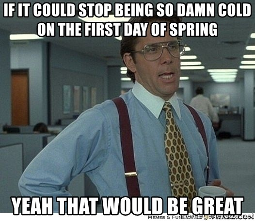 That would be great - IF IT COULD STOP BEING SO DAMN COLD ON THE FIRST DAY OF SPRING YEAH THAT WOULD BE GREAT