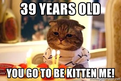 Birthday Cat - 39 years old you go to be kitten me!