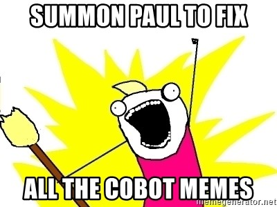 X ALL THE THINGS - summon paul to fix all the cobot memes