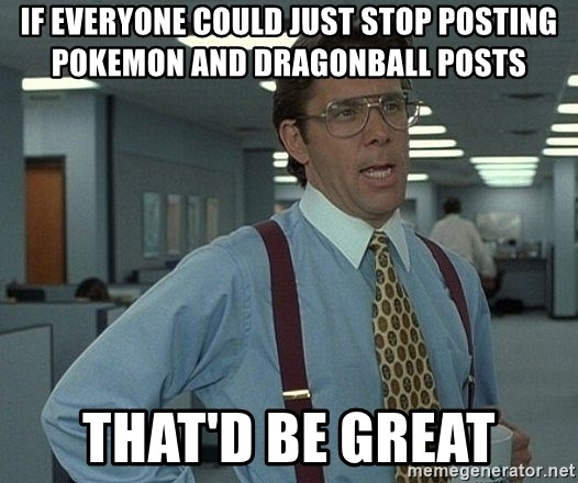 Office Space That Would Be Great - If everyone could just stop posting pokemon and dragonball posts That'd be great