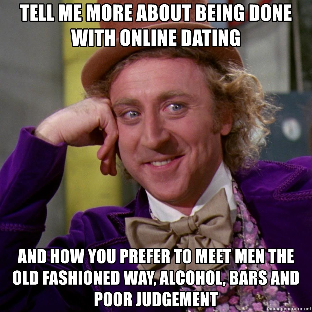 Willy Wonka - tell me more about being done with online dating and how you prefer to meet men the old fashioned way, alcohol, bars and poor judgement