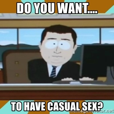 And it's gone - Do you want.... To have casual sex?