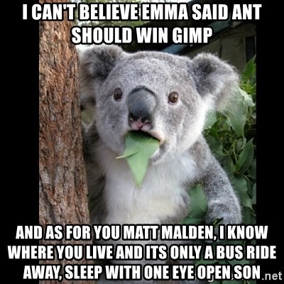 Koala can't believe it - I can't believe emma said ant should win gimp and as for you matt malden, I know where you live and its only a bus ride away, sleep with one eye open son