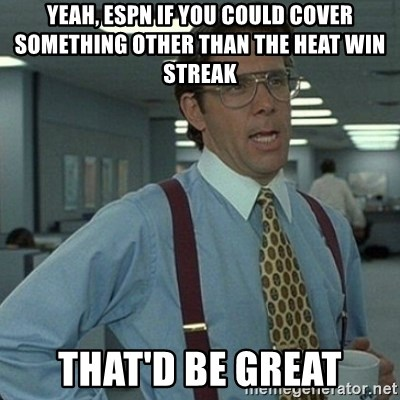 Yeah that'd be great... - Yeah, ESPN if you could cover something other than the Heat win streak That'D be great