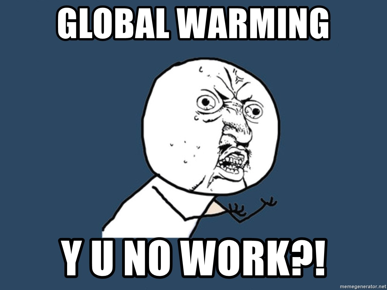 Y U No - Global Warming Y U no work?!
