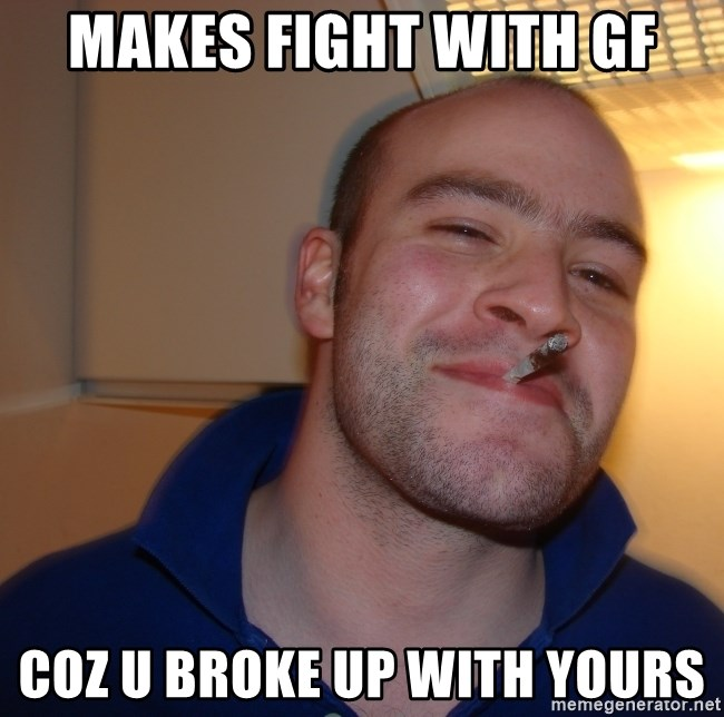 Good Guy Greg - makes fight with gf coz u broke up with yours