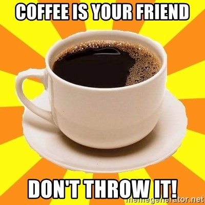Cup of coffee - COFFEE IS YOUR FRIEND DON'T THROW IT!
