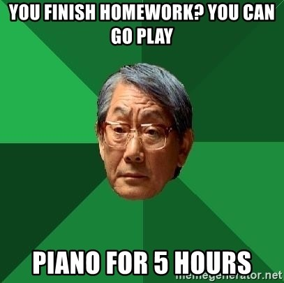 High Expectations Asian Father - you finish homework? you can go play piano for 5 hours