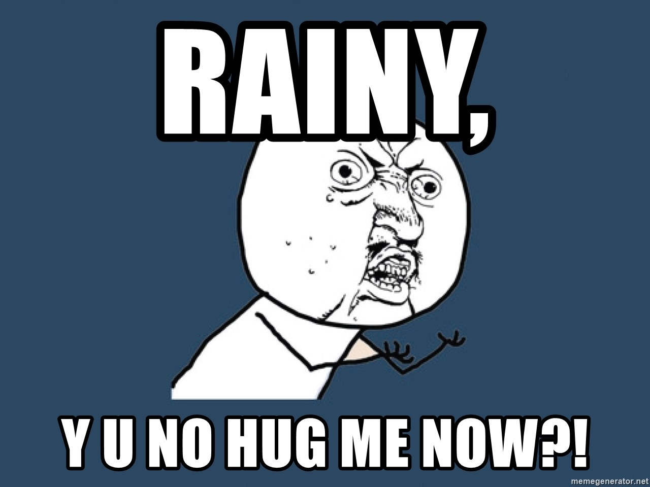 Y U No - RAINY,  Y U NO HUG ME NOW?!