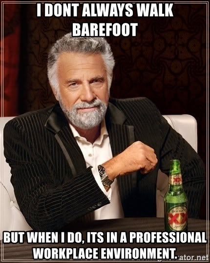 The Most Interesting Man In The World - I dont always walk barefoot but when i do, its in a professional workplace environment.