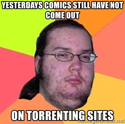 Gordo Nerd - yesterdays comics still have not come out ON TOrrenting sites
