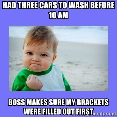 Baby fist - Had three cars to wash before 10 am BOSS MAKES SURE MY BRACKETS WERE FILLED OUT FIRST