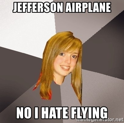 Musically Oblivious 8th Grader - jefferson airplane no i hate flying