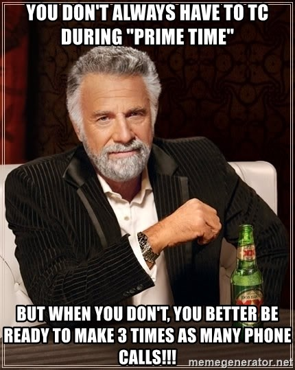 """The Most Interesting Man In The World - you don't always have to Tc during """"prime time"""" but when you don't, you better be ready to make 3 times as many phone calls!!!"""