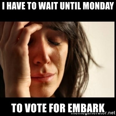 First World Problems - I have to wait until monday to vote for embark