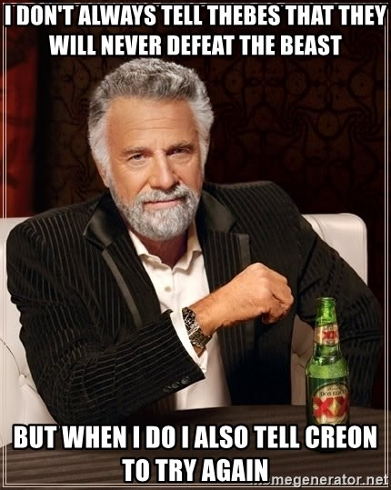 The Most Interesting Man In The World - I don't always tell thebes that they will never defeat the beast but when I do i also tell creon to try again