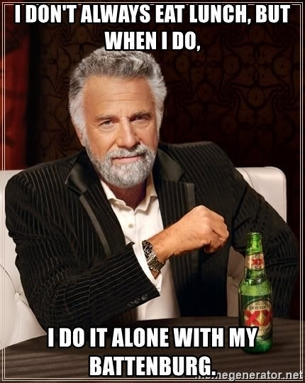 The Most Interesting Man In The World - i don't always eat lunch, but when i do, i do it alone with my battenburg.
