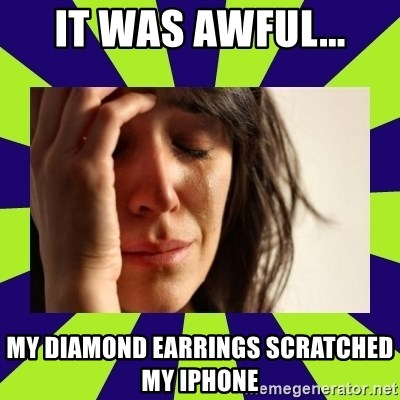 First World Problems - IT WAS AWFUL... MY DIAMOND EARRINGS SCRATCHED MY IPHONE