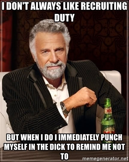 The Most Interesting Man In The World - I don't always like recruiting duty but when i do i immediately punch myself in the dick to remind me not to