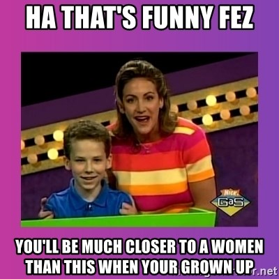 sam meme - HA that's funny Fez You'll be much closer to a women than this when your grown up