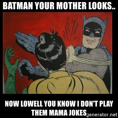 Batman Slappp - BATMAN YOUR MOTHER LOOKS.. NOW LOWELL YOU KNOW I DON'T PLAY THEM MAMA JOKES