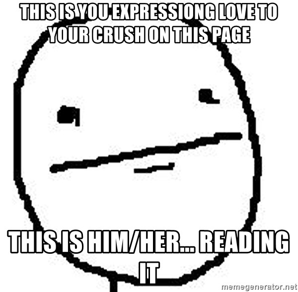 Poker Face Guy - this is you expressiong love to your crush on this page This is him/her... reading it