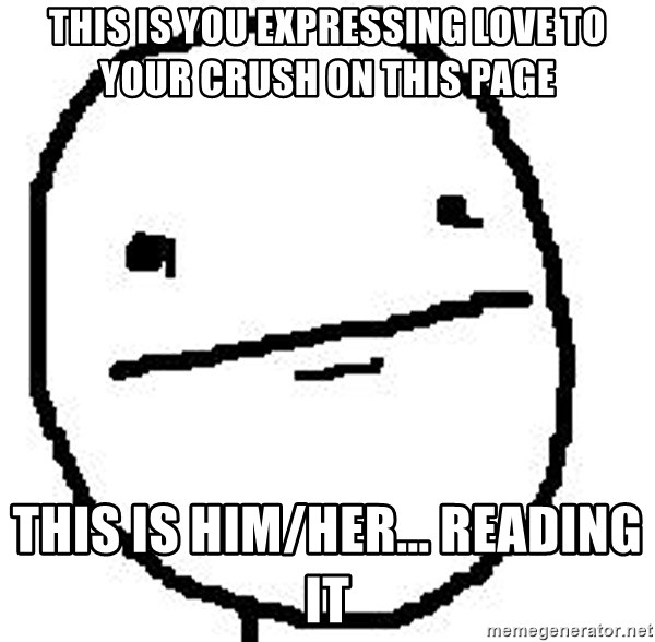 Poker Face Guy - this is you expressing love to your crush on this page  This is him/her... reading it
