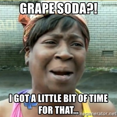 Ain't Nobody got time fo that - Grape soda?! i got a little bit of time for that...