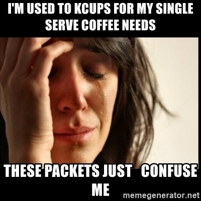 First World Problems - I'm used to kcups for my single serve coffee needs these packets just   confuse me