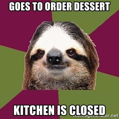 Just-Lazy-Sloth - goes to order dessert kitchen is closed