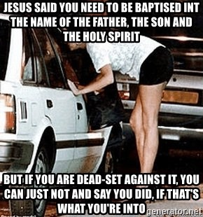 karma whore - Jesus said you need to be baptised int the name of the father, the son and the holy spirit but if you are dead-set against it, you can just not and say you did, if that's what you're into