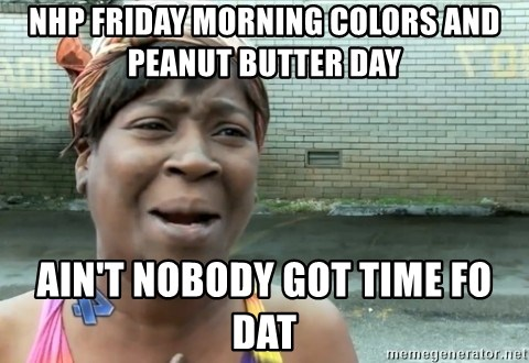 nobody got time fo dat - NHP FRIDAY MORNING COLORS AND PEANUT BUTTER DAY AIN'T NOBODY GOT TIME FO DAT