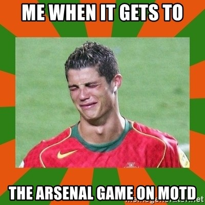 cristianoronaldo - ME WHEN IT GETS TO THE ARSENAL GAME ON MOTD