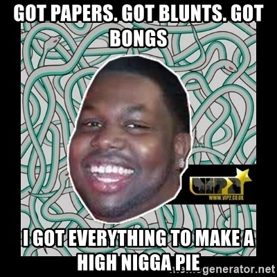 ViP2 Gayle - GOT PAPERS. GOT BLUNTS. GOT BONGS I GOT EVERYTHING TO MAKE A HIGH NIGGA PIE