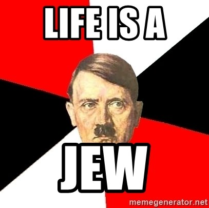 Advice Hitler - LIFE IS A JEW