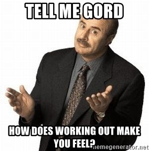 Dr. Phil - Tell me Gord How does working out make you feel?