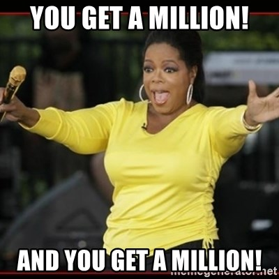 Overly-Excited Oprah!!!  - you get a million! and you get a million!